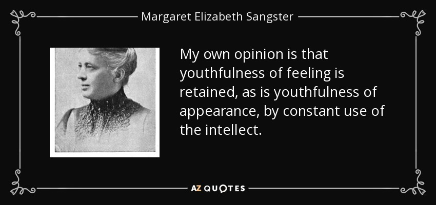 My own opinion is that youthfulness of feeling is retained, as is youthfulness of appearance, by constant use of the intellect. - Margaret Elizabeth Sangster