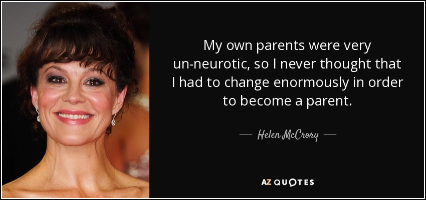 My own parents were very un-neurotic, so I never thought that I had to change enormously in order to become a parent. - Helen McCrory