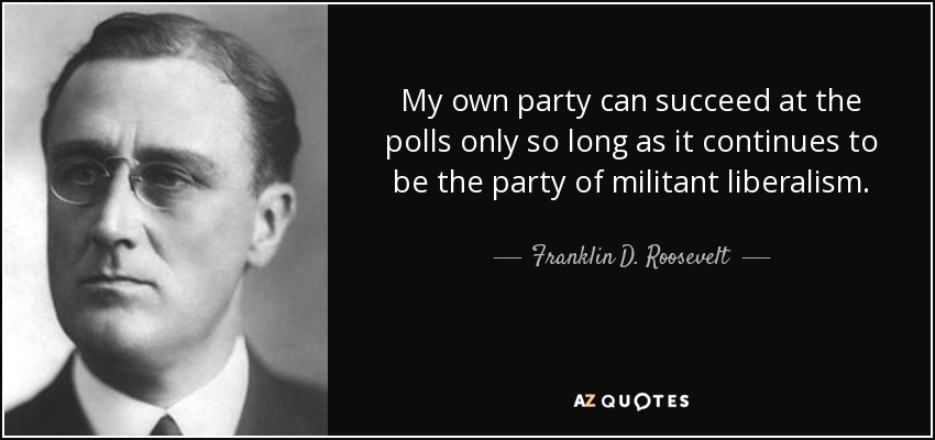 My own party can succeed at the polls only so long as it continues to be the party of militant liberalism. - Franklin D. Roosevelt