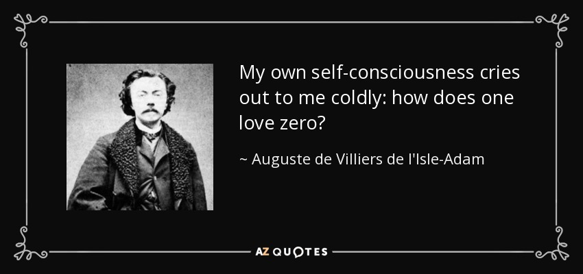 My own self-consciousness cries out to me coldly: how does one love zero? - Auguste de Villiers de l'Isle-Adam