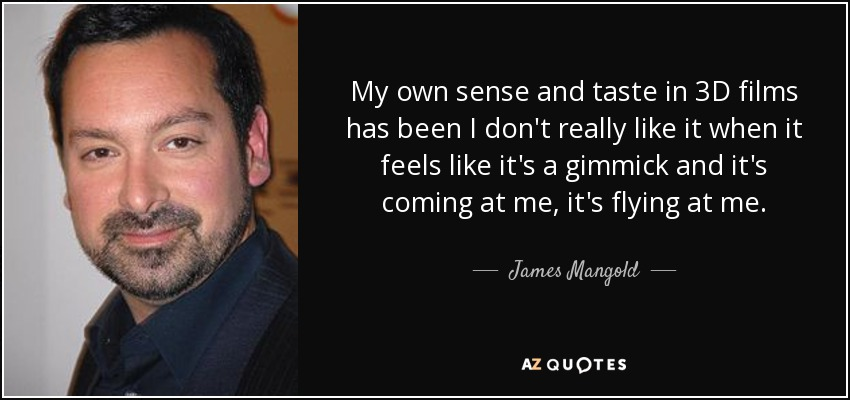 My own sense and taste in 3D films has been I don't really like it when it feels like it's a gimmick and it's coming at me, it's flying at me. - James Mangold