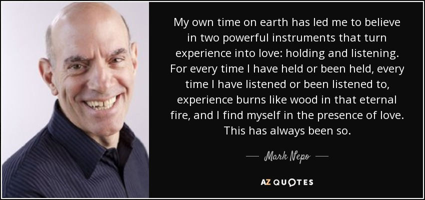 My own time on earth has led me to believe in two powerful instruments that turn experience into love: holding and listening. For every time I have held or been held, every time I have listened or been listened to, experience burns like wood in that eternal fire, and I find myself in the presence of love. This has always been so. - Mark Nepo