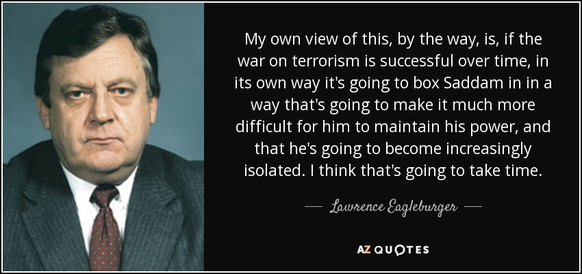 My own view of this, by the way, is, if the war on terrorism is successful over time, in its own way it's going to box Saddam in in a way that's going to make it much more difficult for him to maintain his power, and that he's going to become increasingly isolated. I think that's going to take time. - Lawrence Eagleburger