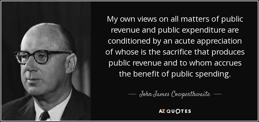 My own views on all matters of public revenue and public expenditure are conditioned by an acute appreciation of whose is the sacrifice that produces public revenue and to whom accrues the benefit of public spending. - John James Cowperthwaite