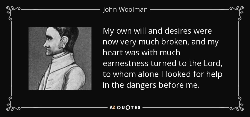 John Woolman Quote My Own Will And Desires Were Now Very Much Broken