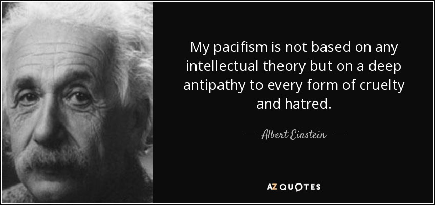 My pacifism is not based on any intellectual theory but on a deep antipathy to every form of cruelty and hatred. - Albert Einstein