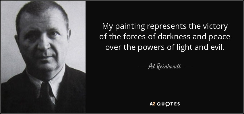 My painting represents the victory of the forces of darkness and peace over the powers of light and evil. - Ad Reinhardt