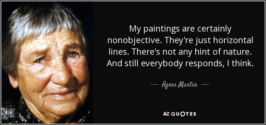 My paintings are certainly nonobjective. They're just horizontal lines. There's not any hint of nature. And still everybody responds, I think. - Agnes Martin