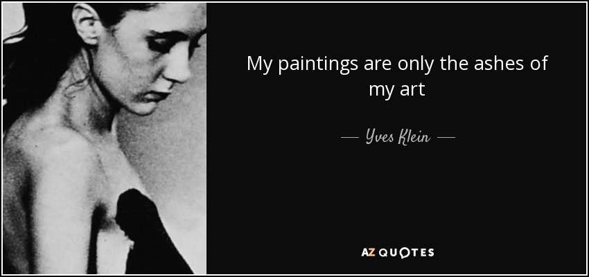 My paintings are only the ashes of my art - Yves Klein