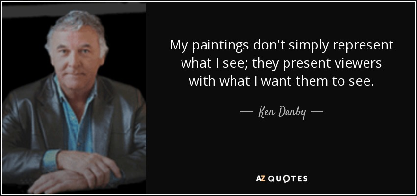 My paintings don't simply represent what I see; they present viewers with what I want them to see. - Ken Danby