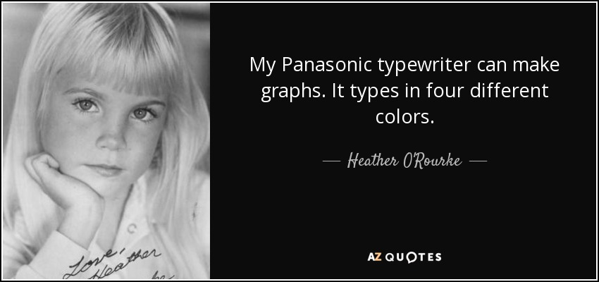My Panasonic typewriter can make graphs. It types in four different colors. - Heather O'Rourke
