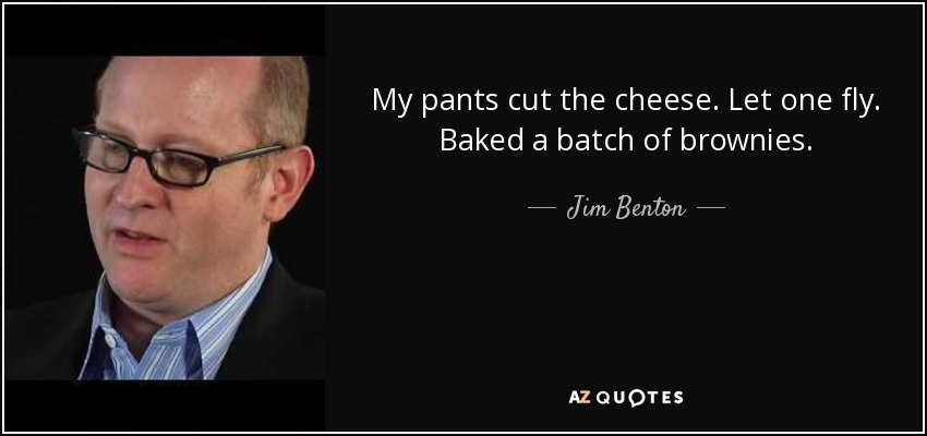 My pants cut the cheese. Let one fly. Baked a batch of brownies. - Jim Benton