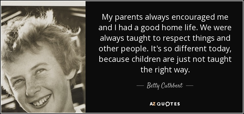 My parents always encouraged me and I had a good home life. We were always taught to respect things and other people. It's so different today, because children are just not taught the right way. - Betty Cuthbert