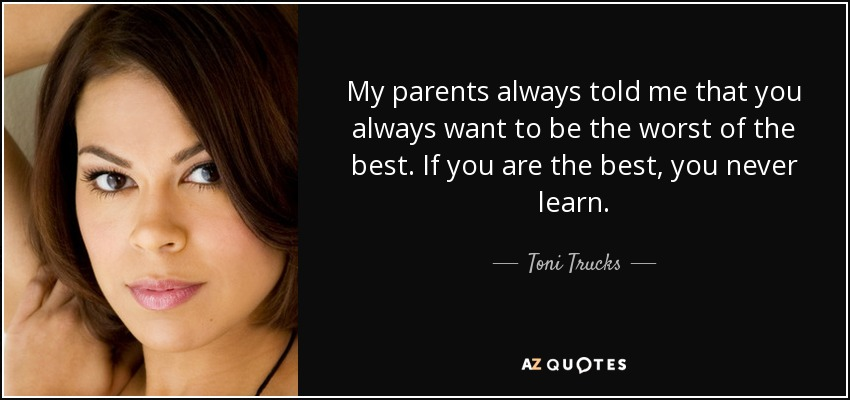 Toni Trucks quote: My parents always told me that you always