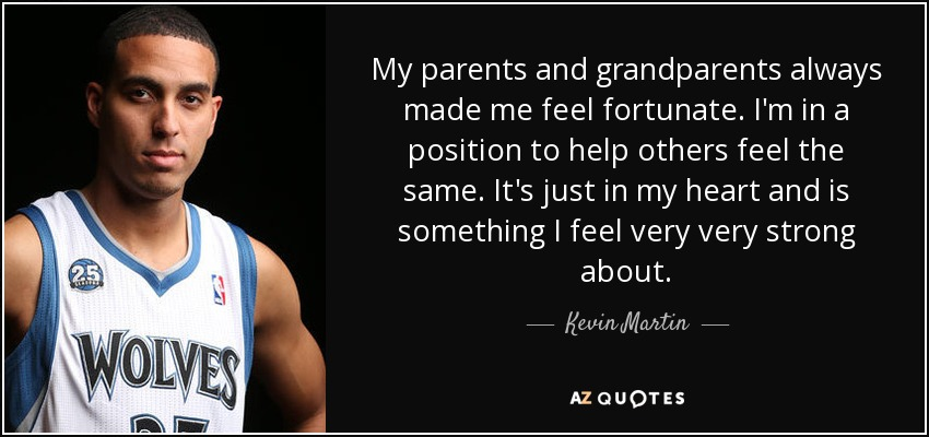 My parents and grandparents always made me feel fortunate. I'm in a position to help others feel the same. It's just in my heart and is something I feel very very strong about. - Kevin Martin