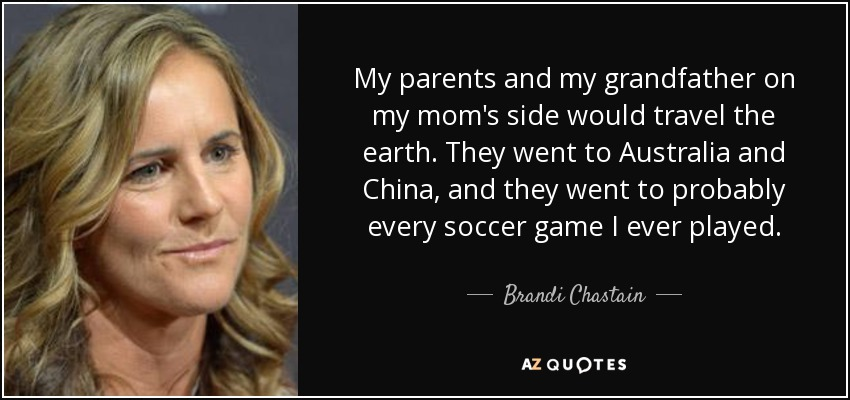 My parents and my grandfather on my mom's side would travel the earth. They went to Australia and China, and they went to probably every soccer game I ever played. - Brandi Chastain