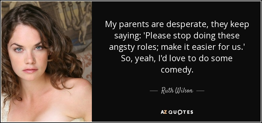 My parents are desperate, they keep saying: 'Please stop doing these angsty roles; make it easier for us.' So, yeah, I'd love to do some comedy. - Ruth Wilson