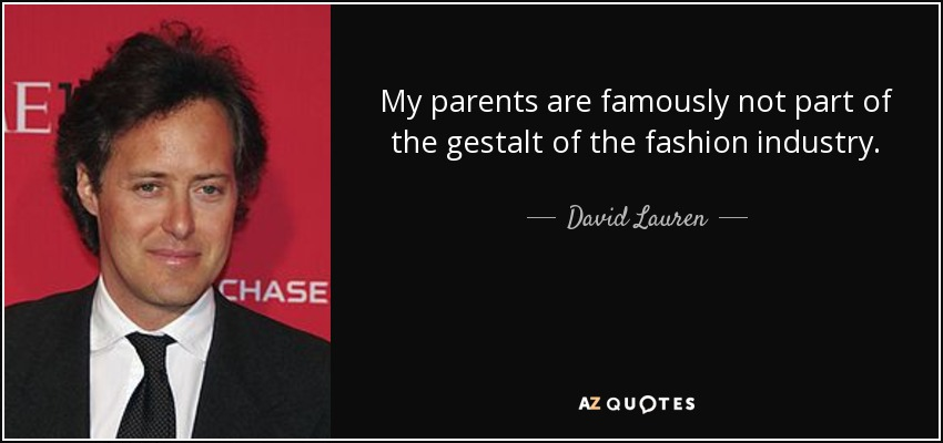 My parents are famously not part of the gestalt of the fashion industry. - David Lauren