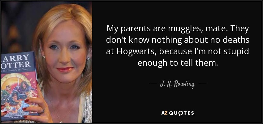 My parents are muggles, mate. They don't know nothing about no deaths at Hogwarts, because I'm not stupid enough to tell them. - J. K. Rowling
