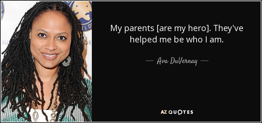 My parents [are my hero]. They've helped me be who I am. - Ava DuVernay