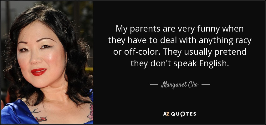 My parents are very funny when they have to deal with anything racy or off-color. They usually pretend they don't speak English. - Margaret Cho