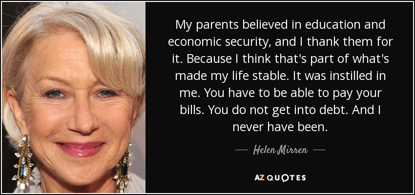 My parents believed in education and economic security, and I thank them for it. Because I think that's part of what's made my life stable. It was instilled in me. You have to be able to pay your bills. You do not get into debt. And I never have been. - Helen Mirren