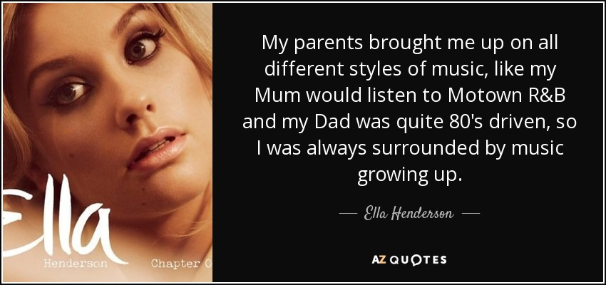 My parents brought me up on all different styles of music, like my Mum would listen to Motown R&B and my Dad was quite 80's driven, so I was always surrounded by music growing up. - Ella Henderson
