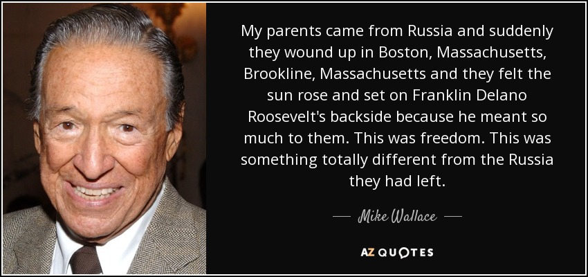My parents came from Russia and suddenly they wound up in Boston, Massachusetts, Brookline, Massachusetts and they felt the sun rose and set on Franklin Delano Roosevelt's backside because he meant so much to them. This was freedom. This was something totally different from the Russia they had left. - Mike Wallace