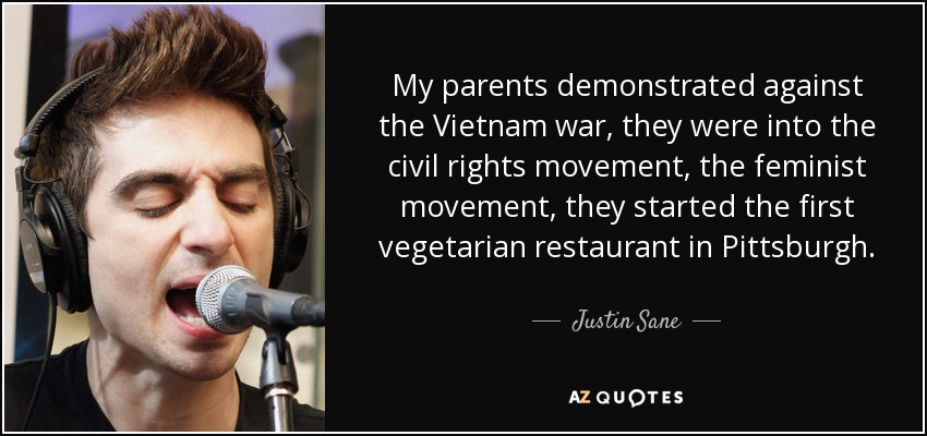 My parents demonstrated against the Vietnam war, they were into the civil rights movement, the feminist movement, they started the first vegetarian restaurant in Pittsburgh. - Justin Sane