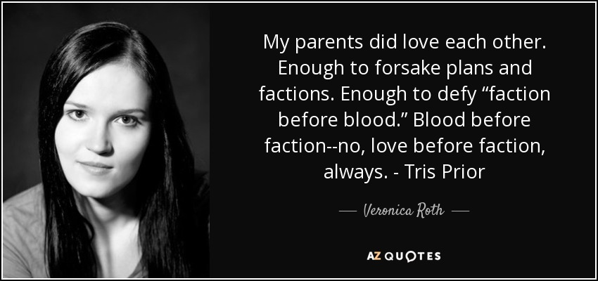 "My parents did love each other. Enough to forsake plans and factions. Enough to defy ""faction before blood."" Blood before faction--no, love before faction, always. - Tris Prior - Veronica Roth"