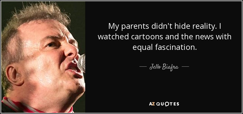 My parents didn't hide reality. I watched cartoons and the news with equal fascination. - Jello Biafra