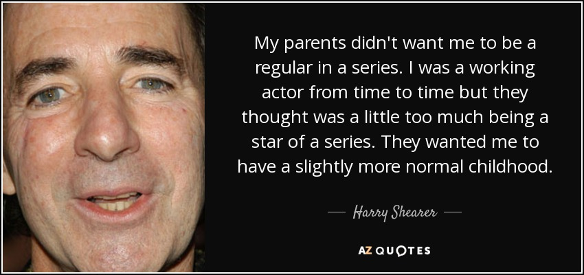 My parents didn't want me to be a regular in a series. I was a working actor from time to time but they thought was a little too much being a star of a series. They wanted me to have a slightly more normal childhood. - Harry Shearer
