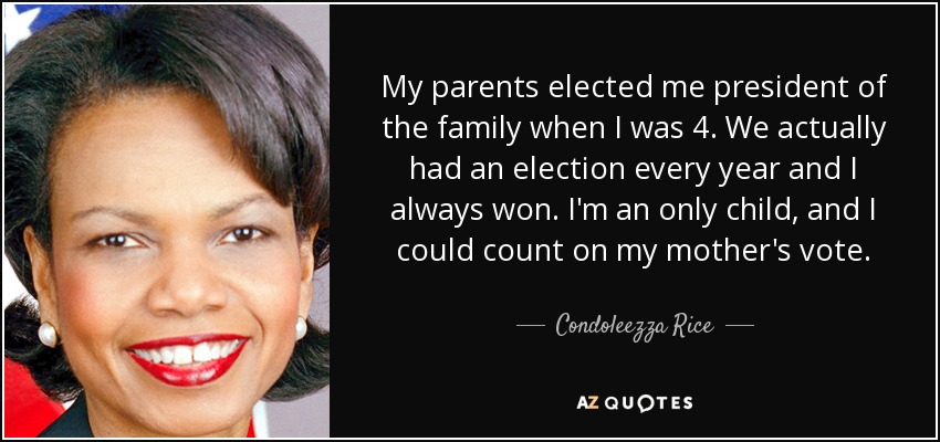 My parents elected me president of the family when I was 4. We actually had an election every year and I always won. I'm an only child, and I could count on my mother's vote. - Condoleezza Rice