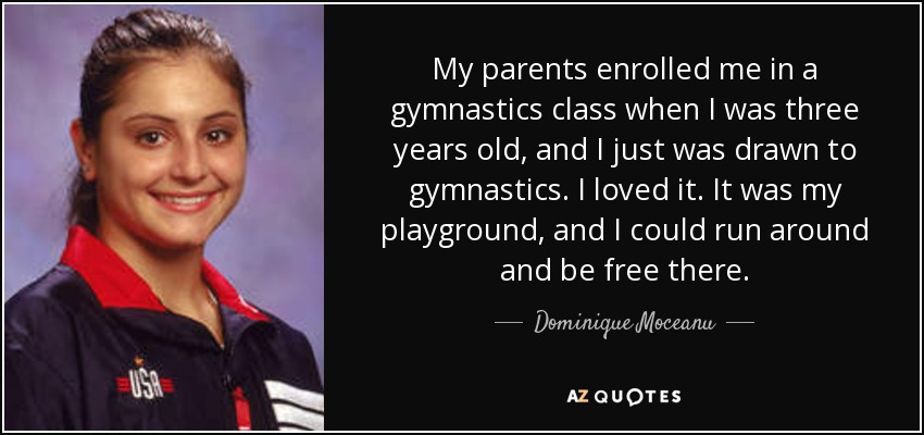 My parents enrolled me in a gymnastics class when I was three years old, and I just was drawn to gymnastics. I loved it. It was my playground, and I could run around and be free there. - Dominique Moceanu