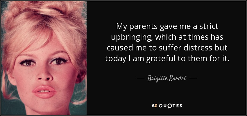 My parents gave me a strict upbringing, which at times has caused me to suffer distress but today I am grateful to them for it. - Brigitte Bardot