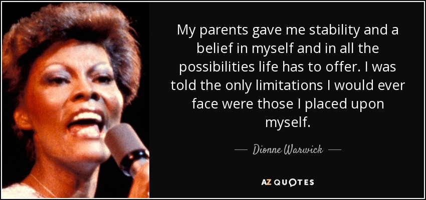 My parents gave me stability and a belief in myself and in all the possibilities life has to offer. I was told the only limitations I would ever face were those I placed upon myself. - Dionne Warwick