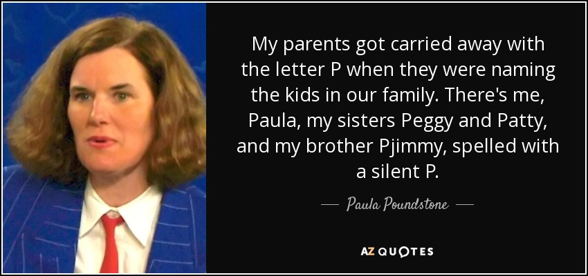 My parents got carried away with the letter P when they were naming the kids in our family. There's me, Paula, my sisters Peggy and Patty, and my brother Pjimmy, spelled with a silent P. - Paula Poundstone