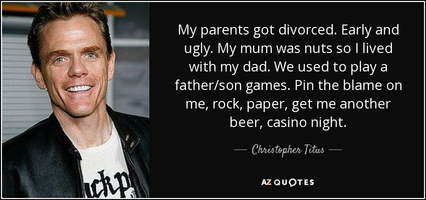 My parents got divorced. Early and ugly. My mum was nuts so I lived with my dad. We used to play a father/son games. Pin the blame on me, rock, paper, get me another beer, casino night. - Christopher Titus