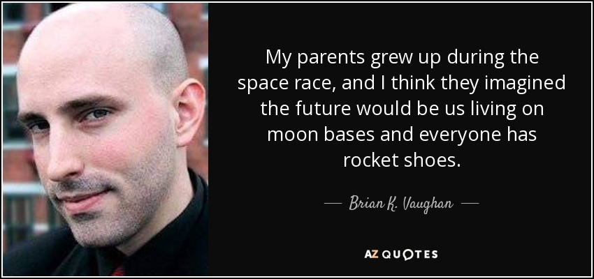 My parents grew up during the space race, and I think they imagined the future would be us living on moon bases and everyone has rocket shoes. - Brian K. Vaughan
