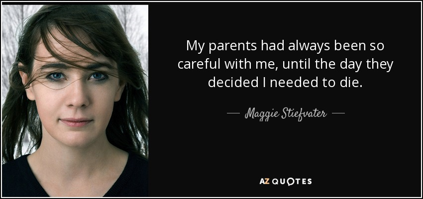 My parents had always been so careful with me, until the day they decided I needed to die. - Maggie Stiefvater