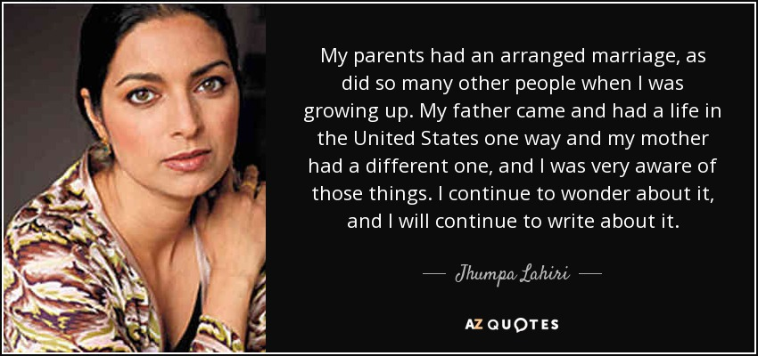 My parents had an arranged marriage, as did so many other people when I was growing up. My father came and had a life in the United States one way and my mother had a different one, and I was very aware of those things. I continue to wonder about it, and I will continue to write about it. - Jhumpa Lahiri