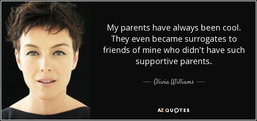 My parents have always been cool. They even became surrogates to friends of mine who didn't have such supportive parents. - Olivia Williams