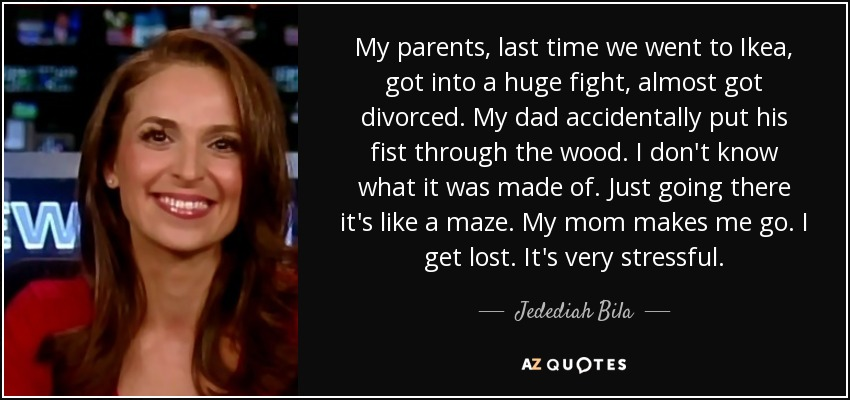 My parents, last time we went to Ikea, got into a huge fight, almost got divorced. My dad accidentally put his fist through the wood. I don't know what it was made of. Just going there it's like a maze. My mom makes me go. I get lost. It's very stressful. - Jedediah Bila