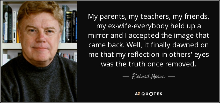 My parents, my teachers, my friends, my ex-wife-everybody held up a mirror and I accepted the image that came back. Well, it finally dawned on me that my reflection in others' eyes was the truth once removed. - Richard Moran