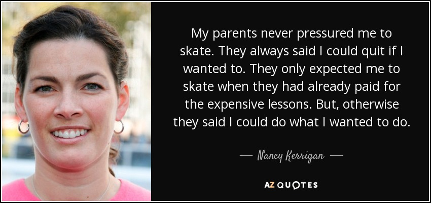 My parents never pressured me to skate. They always said I could quit if I wanted to. They only expected me to skate when they had already paid for the expensive lessons. But, otherwise they said I could do what I wanted to do. - Nancy Kerrigan
