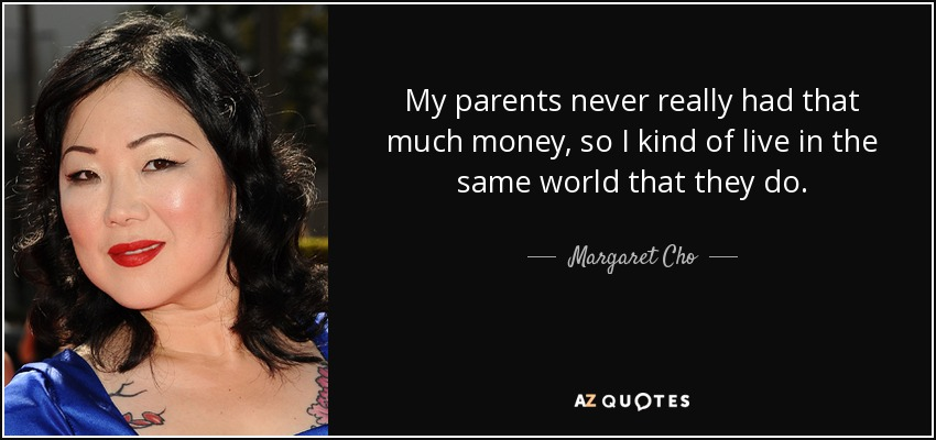My parents never really had that much money, so I kind of live in the same world that they do. - Margaret Cho