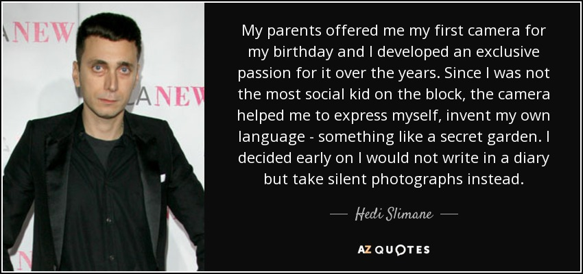 My parents offered me my first camera for my birthday and I developed an exclusive passion for it over the years. Since I was not the most social kid on the block, the camera helped me to express myself, invent my own language - something like a secret garden. I decided early on I would not write in a diary but take silent photographs instead. - Hedi Slimane
