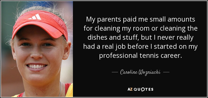 My parents paid me small amounts for cleaning my room or cleaning the dishes and stuff, but I never really had a real job before I started on my professional tennis career. - Caroline Wozniacki