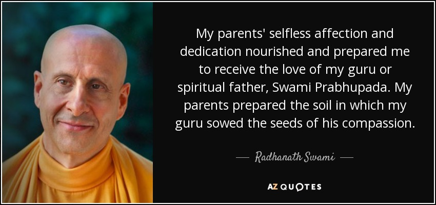 My parents' selfless affection and dedication nourished and prepared me to receive the love of my guru or spiritual father, Swami Prabhupada. My parents prepared the soil in which my guru sowed the seeds of his compassion. - Radhanath Swami