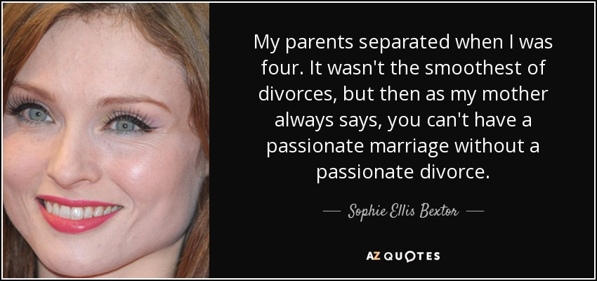 My parents separated when I was four. It wasn't the smoothest of divorces, but then as my mother always says, you can't have a passionate marriage without a passionate divorce. - Sophie Ellis Bextor